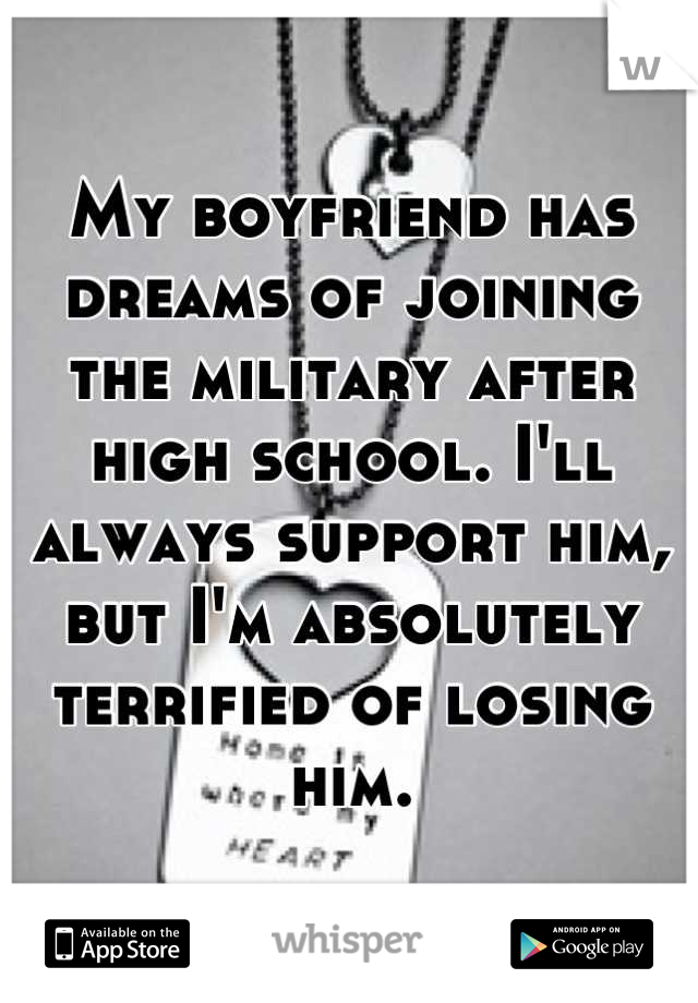 My boyfriend has dreams of joining the military after high school. I'll always support him, but I'm absolutely terrified of losing him.