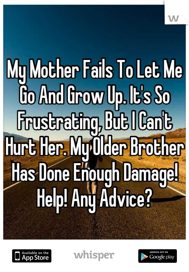My Mother Fails To Let Me Go And Grow Up. It's So Frustrating, But I Can't Hurt Her. My Older Brother Has Done Enough Damage! Help! Any Advice?