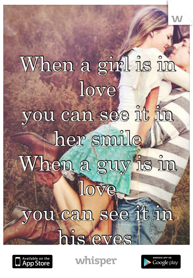 When a girl is in love you can see it in  her smile When a guy is in love you can see it in his eyes