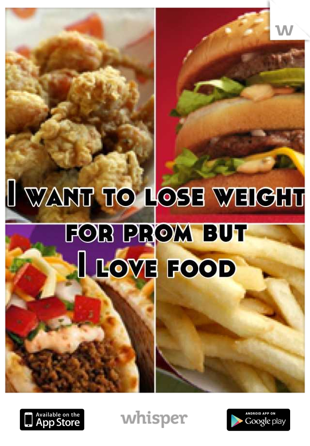 I want to lose weight for prom but I love food