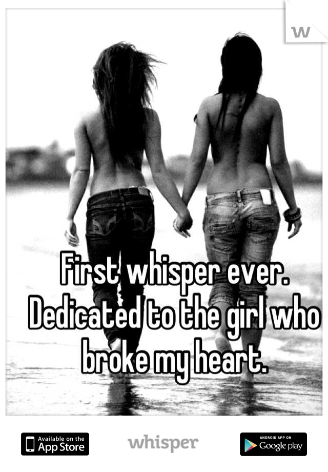 First whisper ever. Dedicated to the girl who broke my heart.
