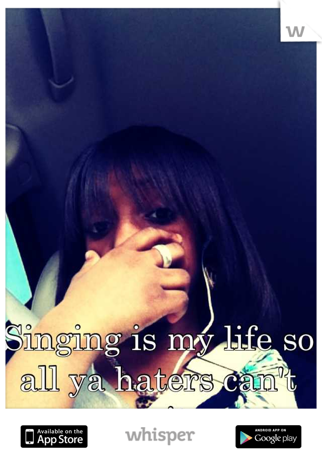 Singing is my life so all ya haters can't mess it up