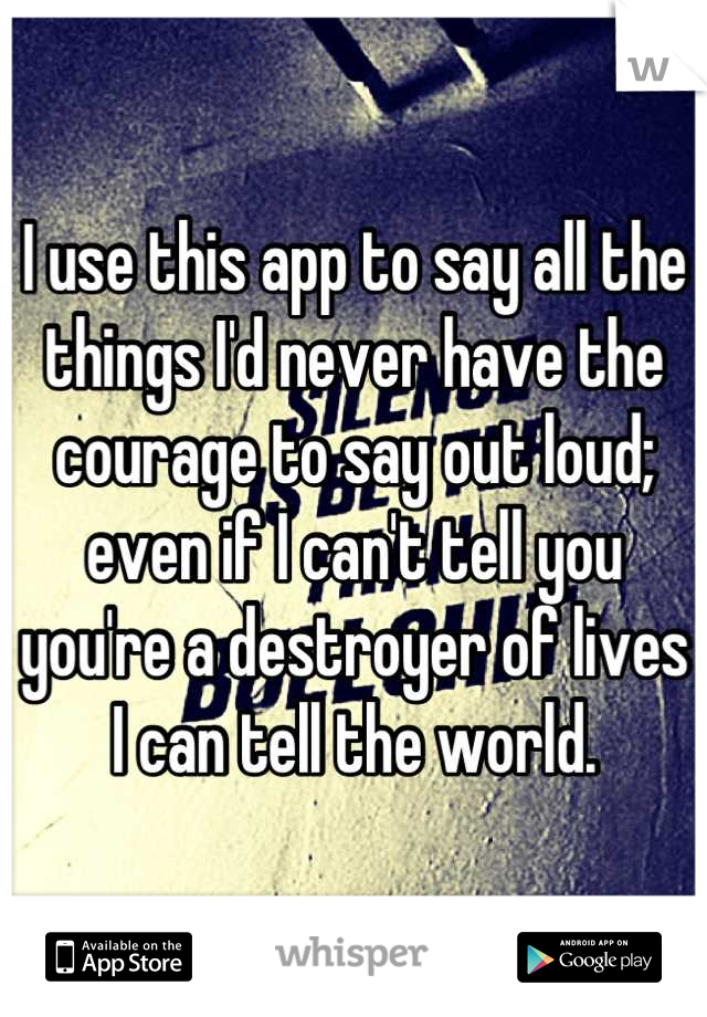 I use this app to say all the things I'd never have the courage to say out loud; even if I can't tell you you're a destroyer of lives I can tell the world.