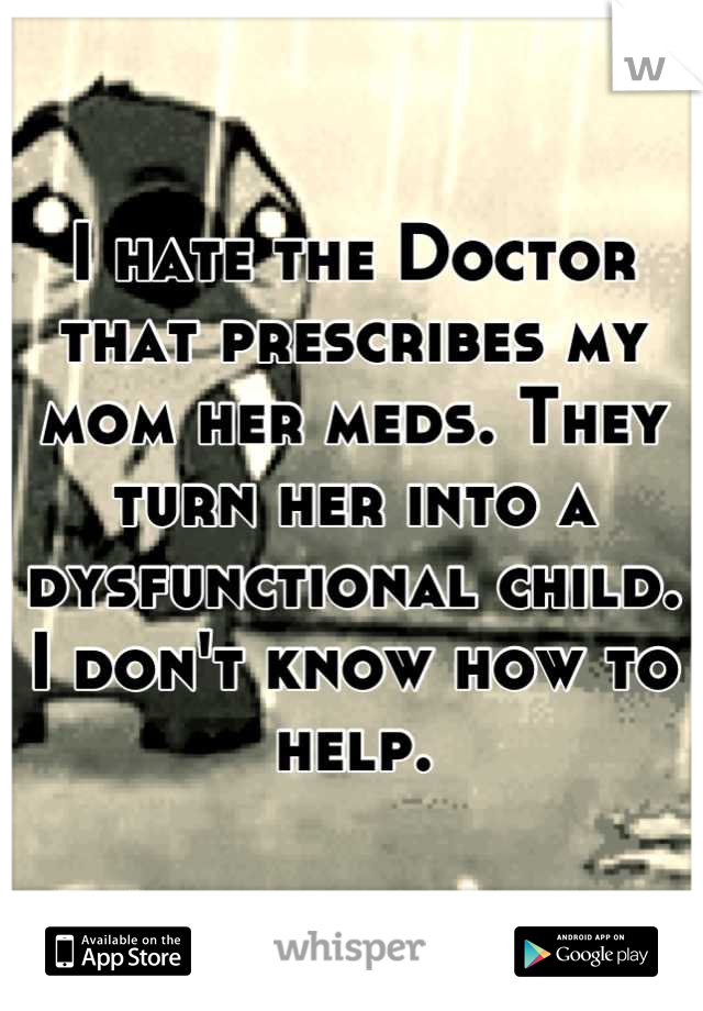I hate the Doctor that prescribes my mom her meds. They turn her into a dysfunctional child. I don't know how to help.