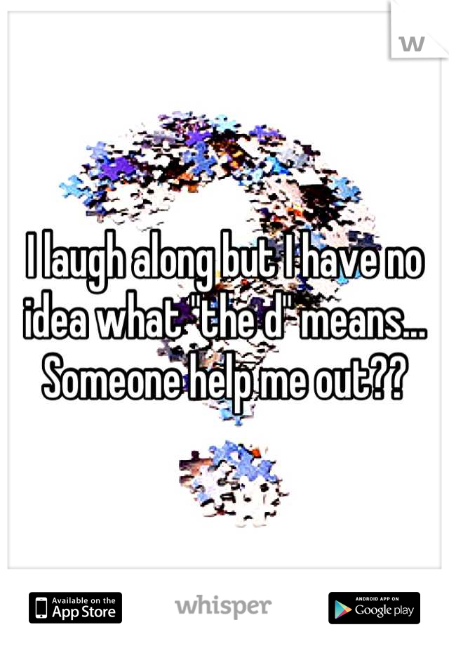 """I laugh along but I have no idea what """"the d"""" means... Someone help me out??"""
