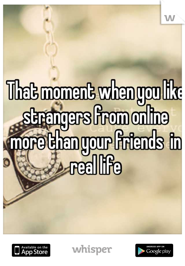 That moment when you like strangers from online more than your friends  in real life