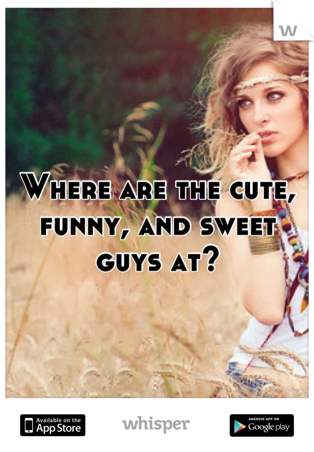 Where are the cute, funny, and sweet guys at?