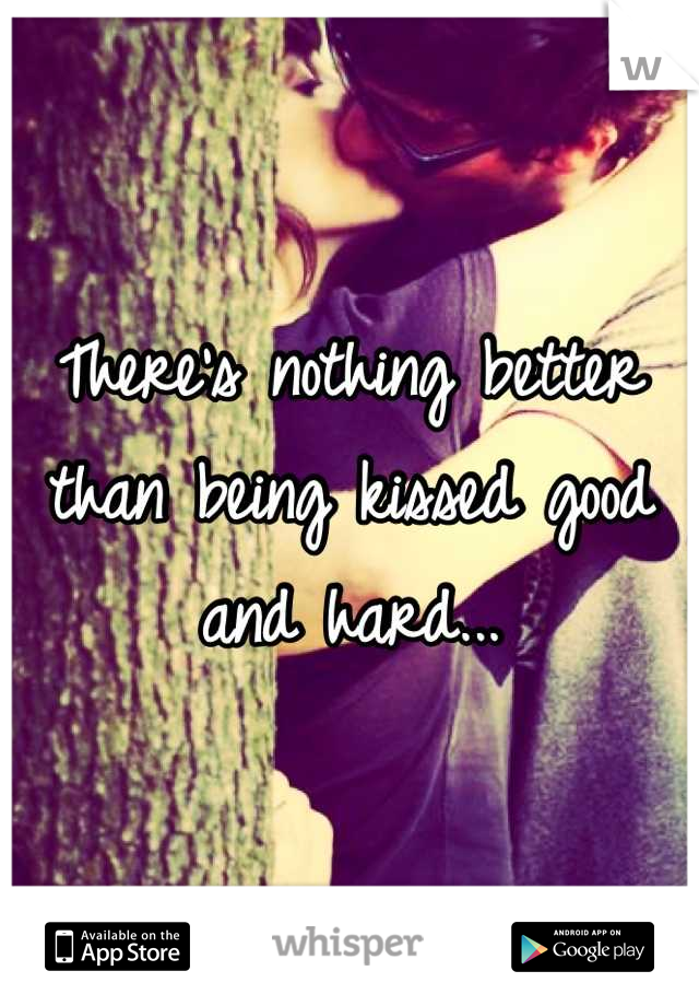There's nothing better than being kissed good and hard...