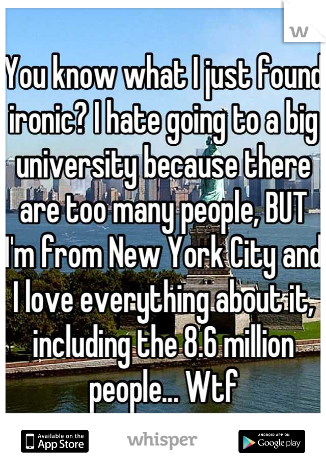 You know what I just found ironic? I hate going to a big university because there are too many people, BUT I'm from New York City and I love everything about it, including the 8.6 million people... Wtf