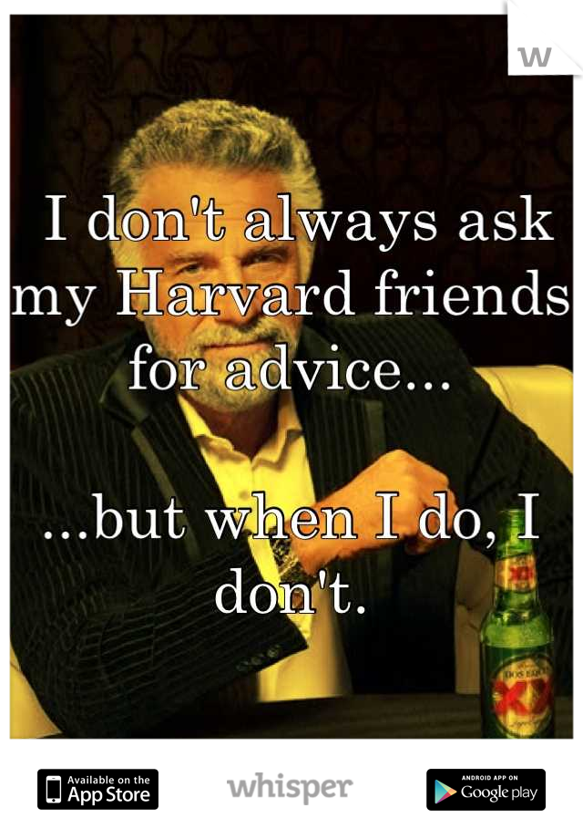 I don't always ask my Harvard friends for advice...  ...but when I do, I don't.