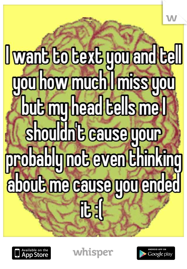 I want to text you and tell you how much I miss you but my head tells me I shouldn't cause your probably not even thinking about me cause you ended it :(