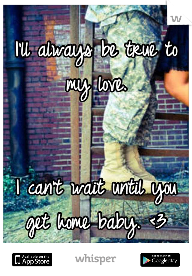 I'll always be true to my love.    I can't wait until you get home baby. <3