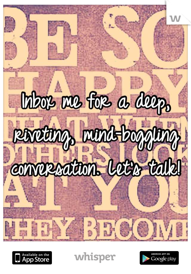 Inbox me for a deep, riveting, mind-boggling conversation. Let's talk!