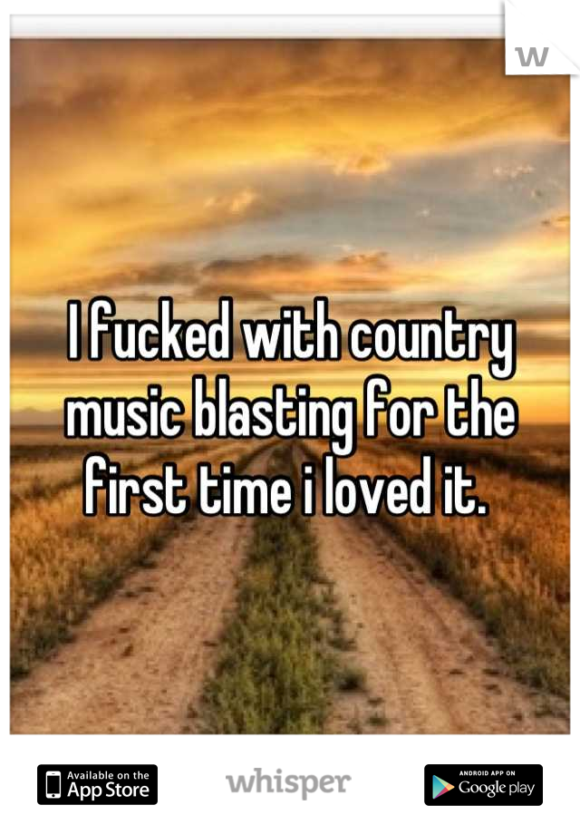 I fucked with country music blasting for the first time i loved it.