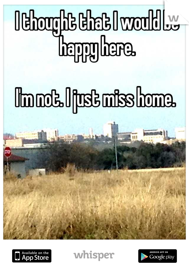 I thought that I would be happy here.   I'm not. I just miss home.