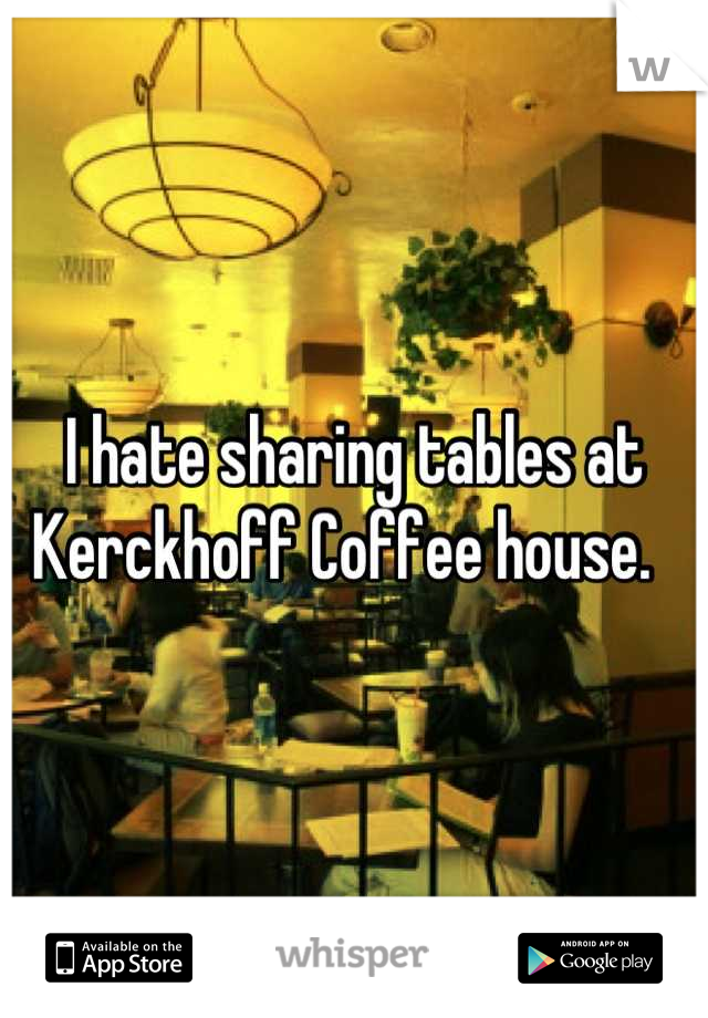 I hate sharing tables at Kerckhoff Coffee house.