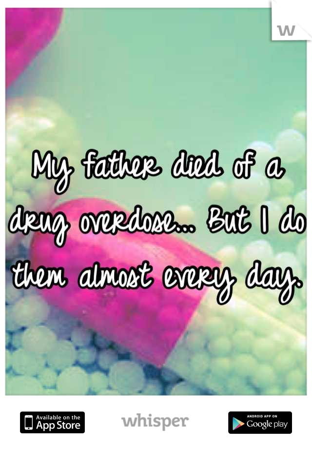 My father died of a drug overdose... But I do them almost every day.