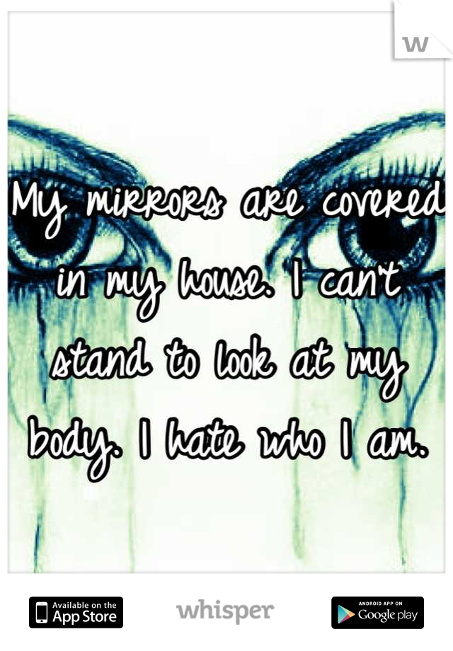 My mirrors are covered in my house. I can't stand to look at my body. I hate who I am.