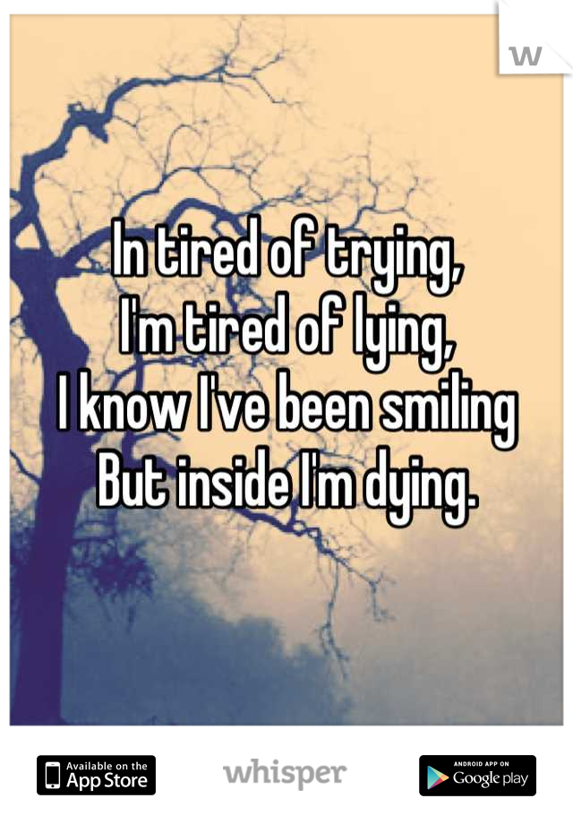In tired of trying,  I'm tired of lying,  I know I've been smiling  But inside I'm dying.