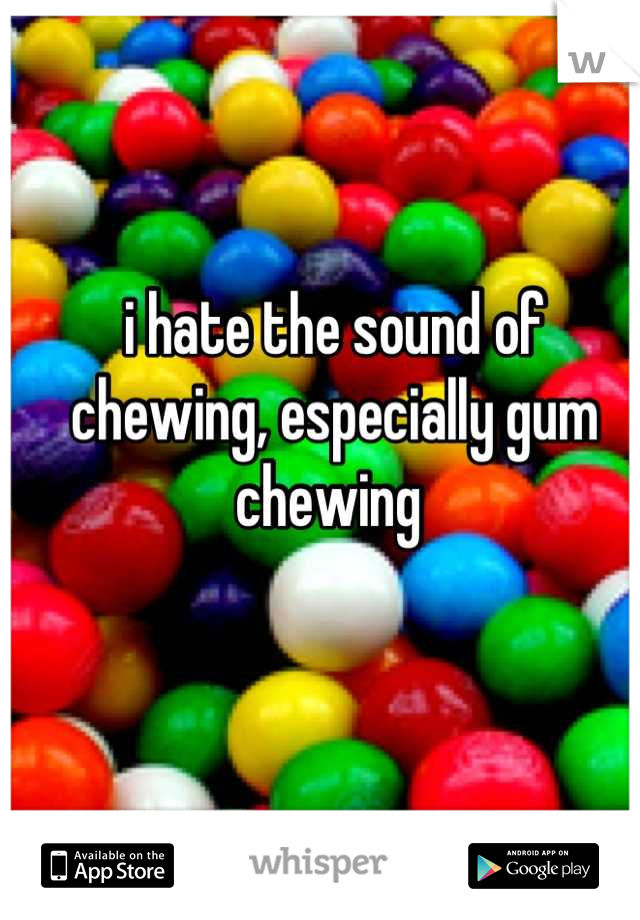 i hate the sound of chewing, especially gum chewing