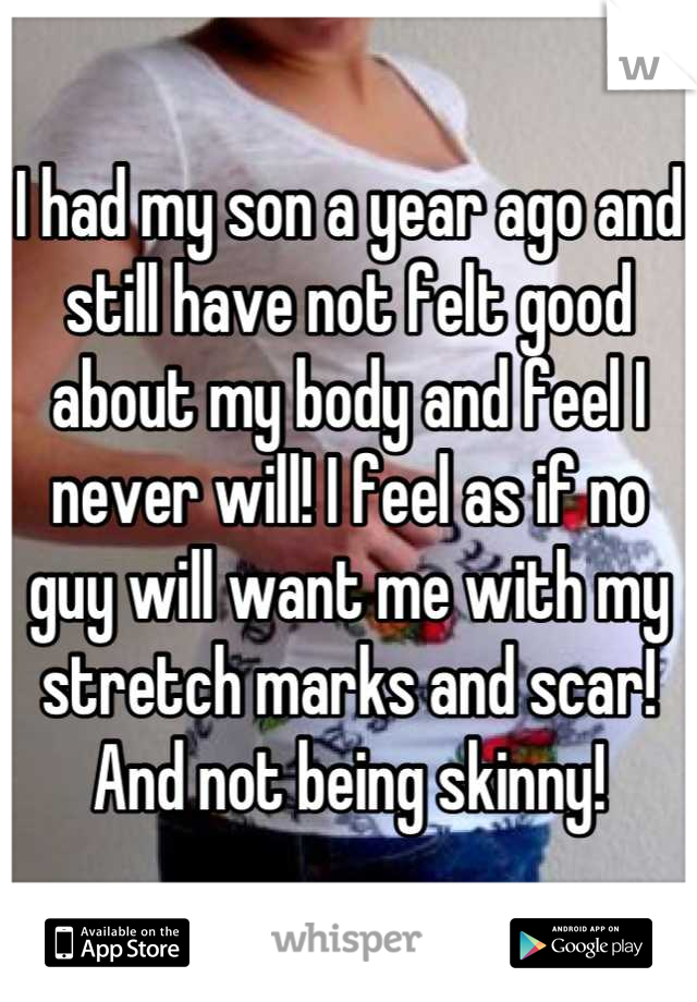 I had my son a year ago and still have not felt good about my body and feel I never will! I feel as if no guy will want me with my stretch marks and scar! And not being skinny!