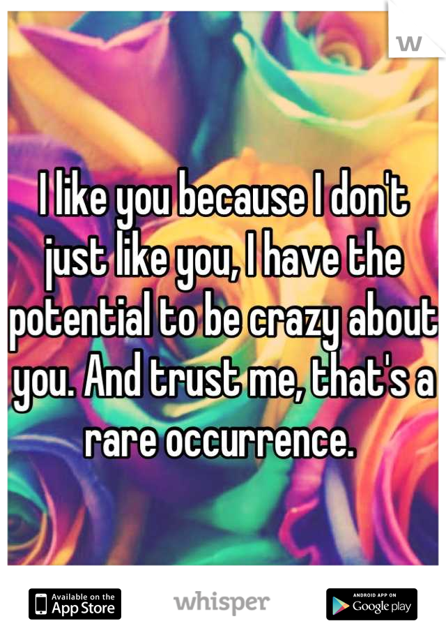 I like you because I don't just like you, I have the potential to be crazy about you. And trust me, that's a rare occurrence.