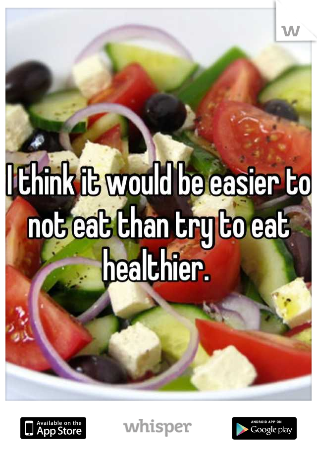 I think it would be easier to not eat than try to eat healthier.