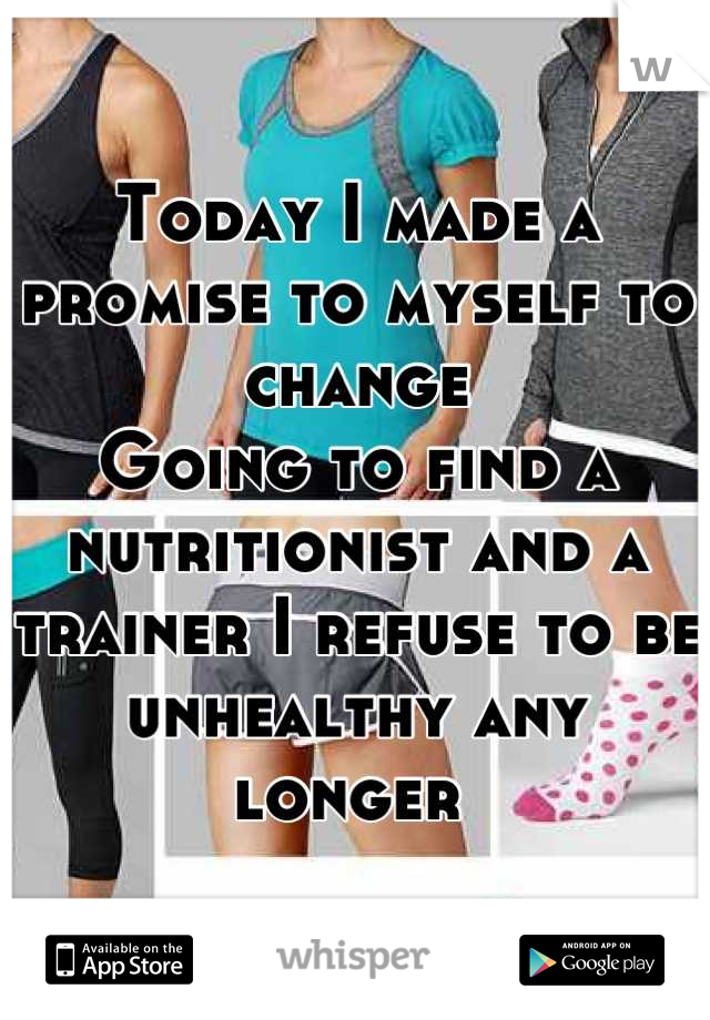 Today I made a promise to myself to change Going to find a nutritionist and a trainer I refuse to be unhealthy any longer