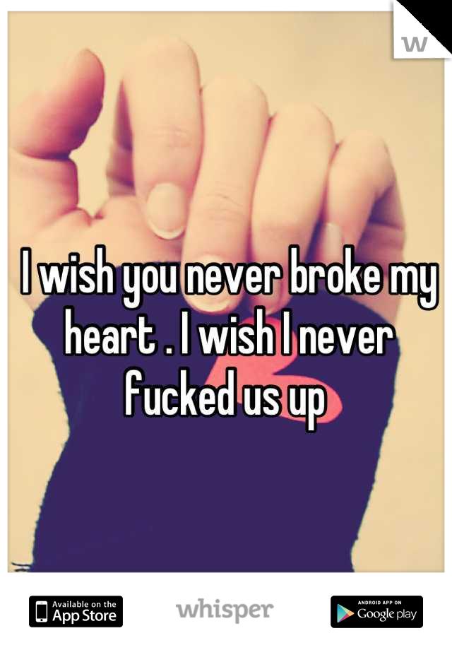 I wish you never broke my heart . I wish I never fucked us up