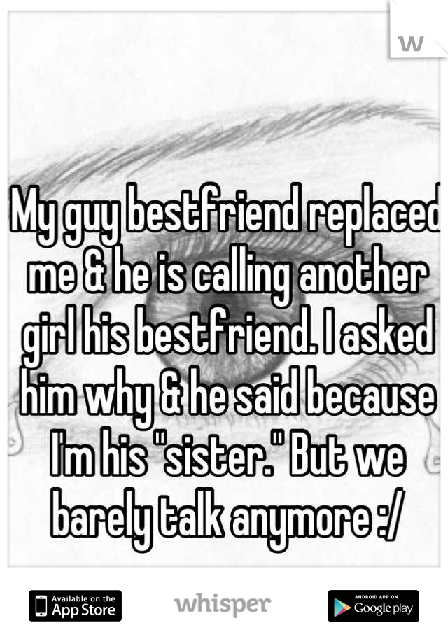 """My guy bestfriend replaced me & he is calling another girl his bestfriend. I asked him why & he said because I'm his """"sister."""" But we barely talk anymore :/"""