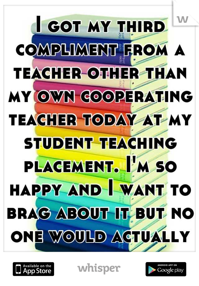 I got my third compliment from a teacher other than my own cooperating teacher today at my student teaching placement. I'm so happy and I want to brag about it but no one would actually care.