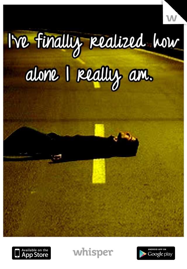 I've finally realized how alone I really am.