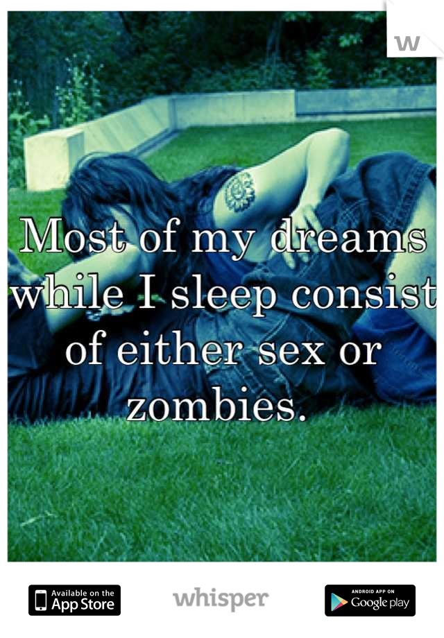 Most of my dreams while I sleep consist of either sex or zombies.