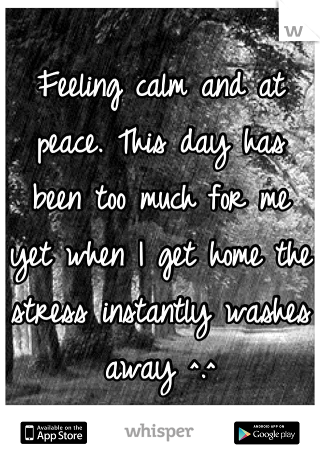 Feeling calm and at peace. This day has been too much for me yet when I get home the stress instantly washes away ^.^