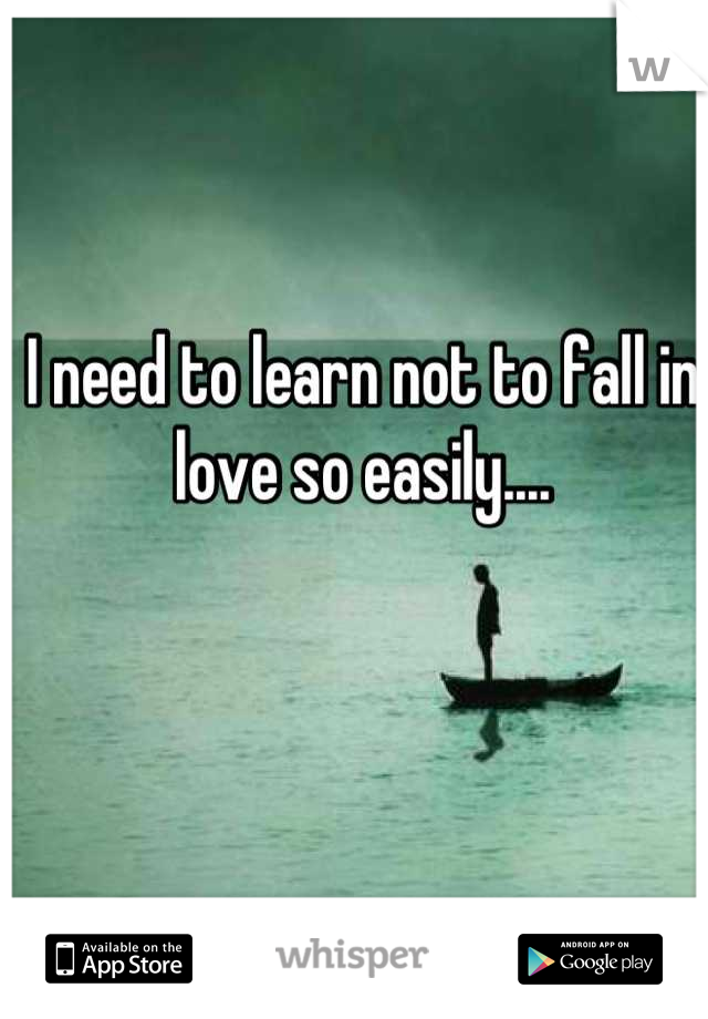 I need to learn not to fall in love so easily....