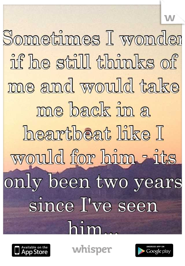 Sometimes I wonder if he still thinks of me and would take me back in a heartbeat like I would for him - its only been two years since I've seen him...
