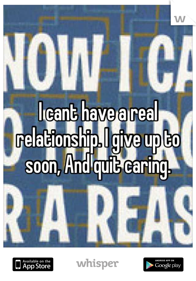 I cant have a real relationship. I give up to soon, And quit caring.