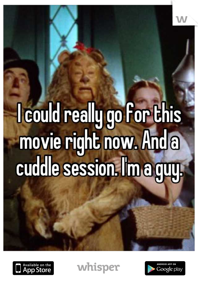 I could really go for this movie right now. And a cuddle session. I'm a guy.