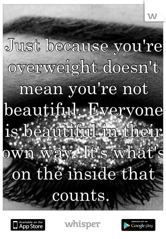 Just because you're overweight doesn't mean you're not beautiful. Everyone is beautiful in their own way. It's what's on the inside that counts.