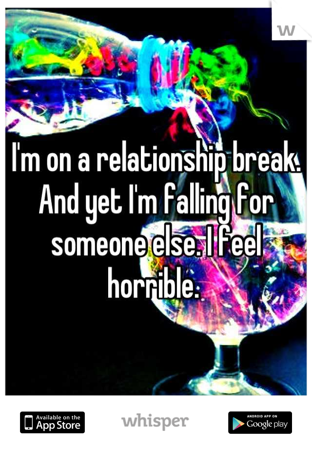 I'm on a relationship break. And yet I'm falling for someone else. I feel horrible.