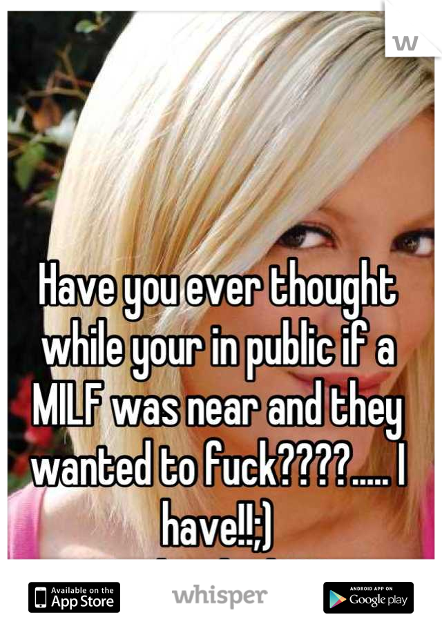 Have you ever thought while your in public if a MILF was near and they wanted to fuck????..... I have!!;) Is that bad???