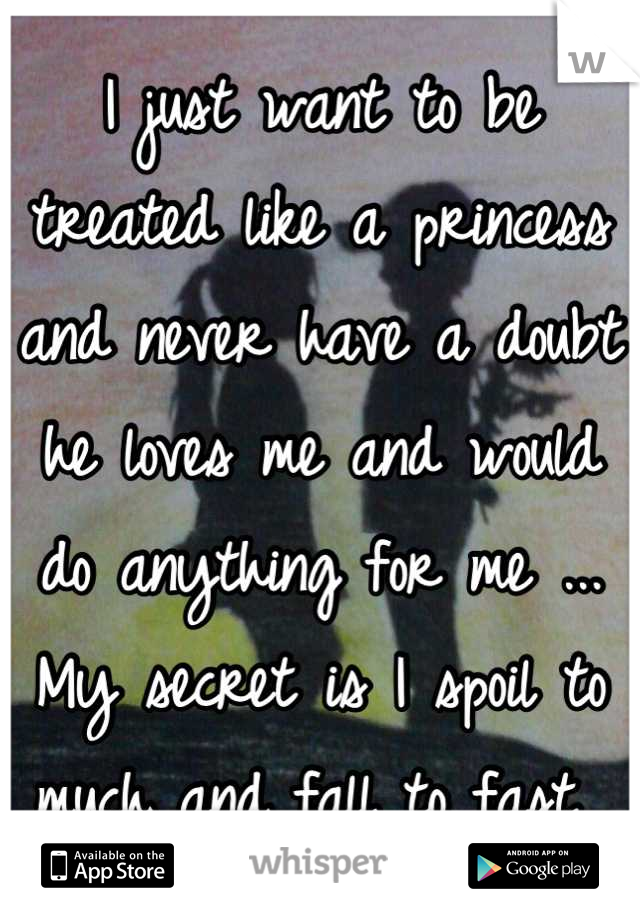 I just want to be treated like a princess and never have a doubt he loves me and would do anything for me ... My secret is I spoil to much and fall to fast