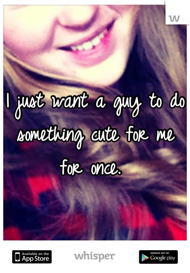 I just want a guy to do something cute for me for once.