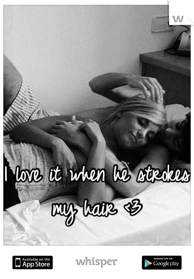 I love it when he strokes my hair <3