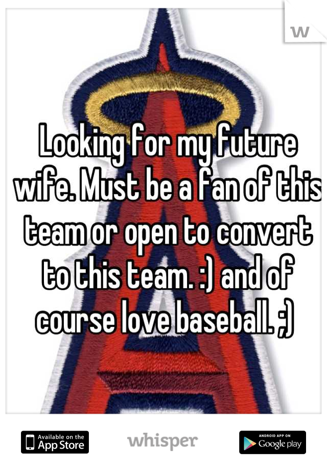 Looking for my future wife. Must be a fan of this team or open to convert to this team. :) and of course love baseball. ;)