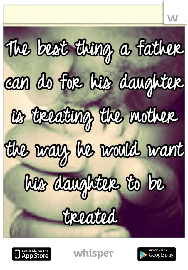 The best thing a father can do for his daughter is treating the mother the way he would want his daughter to be treated