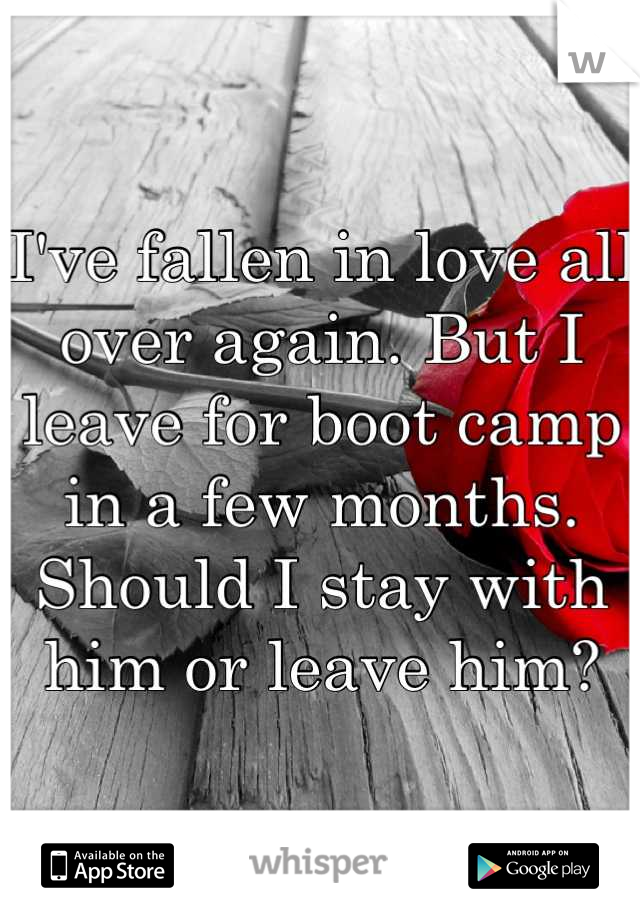 I've fallen in love all over again. But I leave for boot camp in a few months. Should I stay with him or leave him?