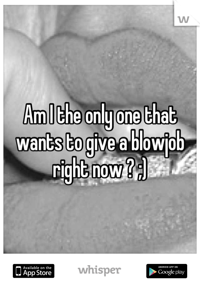 Am I the only one that wants to give a blowjob right now ? ;)