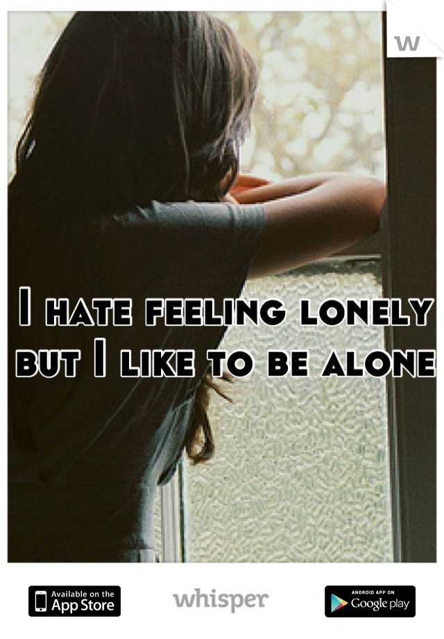 I hate feeling lonely but I like to be alone