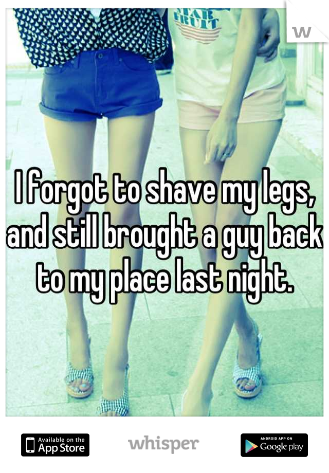 I forgot to shave my legs, and still brought a guy back to my place last night.